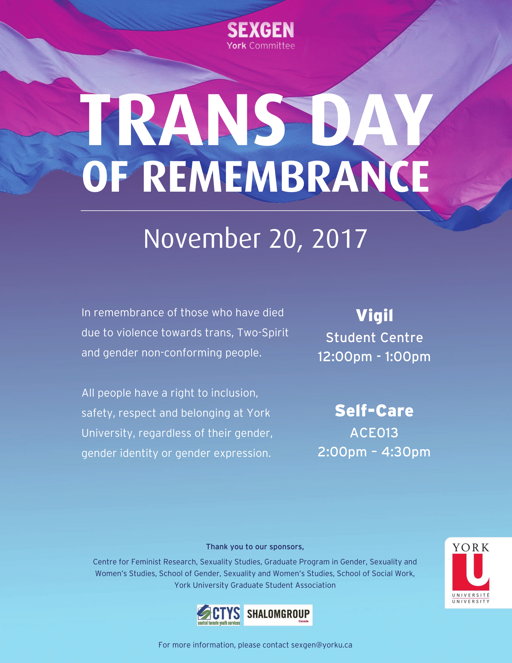 "[Poster: The words ""SexGen York Committee"" written in white font over a blue, magenta and light purple flowing flag that goes across the top of the poster. Then the words ""Trans Day pf Remembrance"" in white bold font and then a white line, followed by the date ""Monday, November 20th"" in white font. On one side of the poster is a description in white font which reads ""In remembrance of those who have died due to violence towards trans, Two-Spirit and gender non-conforming people.  All people have a right to inclusion, safety, respect and belonging at York University, regardless of their gender, gender identity or gender expression"". On the other side of the poster is the text ""Vigil"" in white bold font with the location underneath ""Student Centre"" followed by the time ""12:00pm to 1:00pm"". Below this is the text ""Self Care"" in white bold font with the location underneath ""Accolade East, room 013"" and then the time ""2:00pm to 4:00pm"". At the bottom of the poster reads the message in dark blue font ""Thank you to our sponsors, Centre for Feminist Research, Sexuality Studies, Graduate Program in Gender, Sexuality and Women's Studies, School of Gender, Sexuality and Women's Studies, School of Social Work, York University Graduate Association"". Following the text is a logo with a white background and a blue and green symbol and the upper case letters C,T,Y,S, in blue font with the text ""Central Toronto Youth Services"".  Beside is another logo with a white background and the text ""Shalom Group"" in dark black font with the text ""Canada"" in red font. Beside is the York University logo of a white background with the text ""York"" in black font, followed by the upper case letter U in white font against a red background followed by the text ""university"" in English and French. At the bottom of the poster is the text ""For more information, please contact sexgenatyorku.ca. The whole poster has a blue background that goes from dark blue at the top to light blue at the bottom.]."