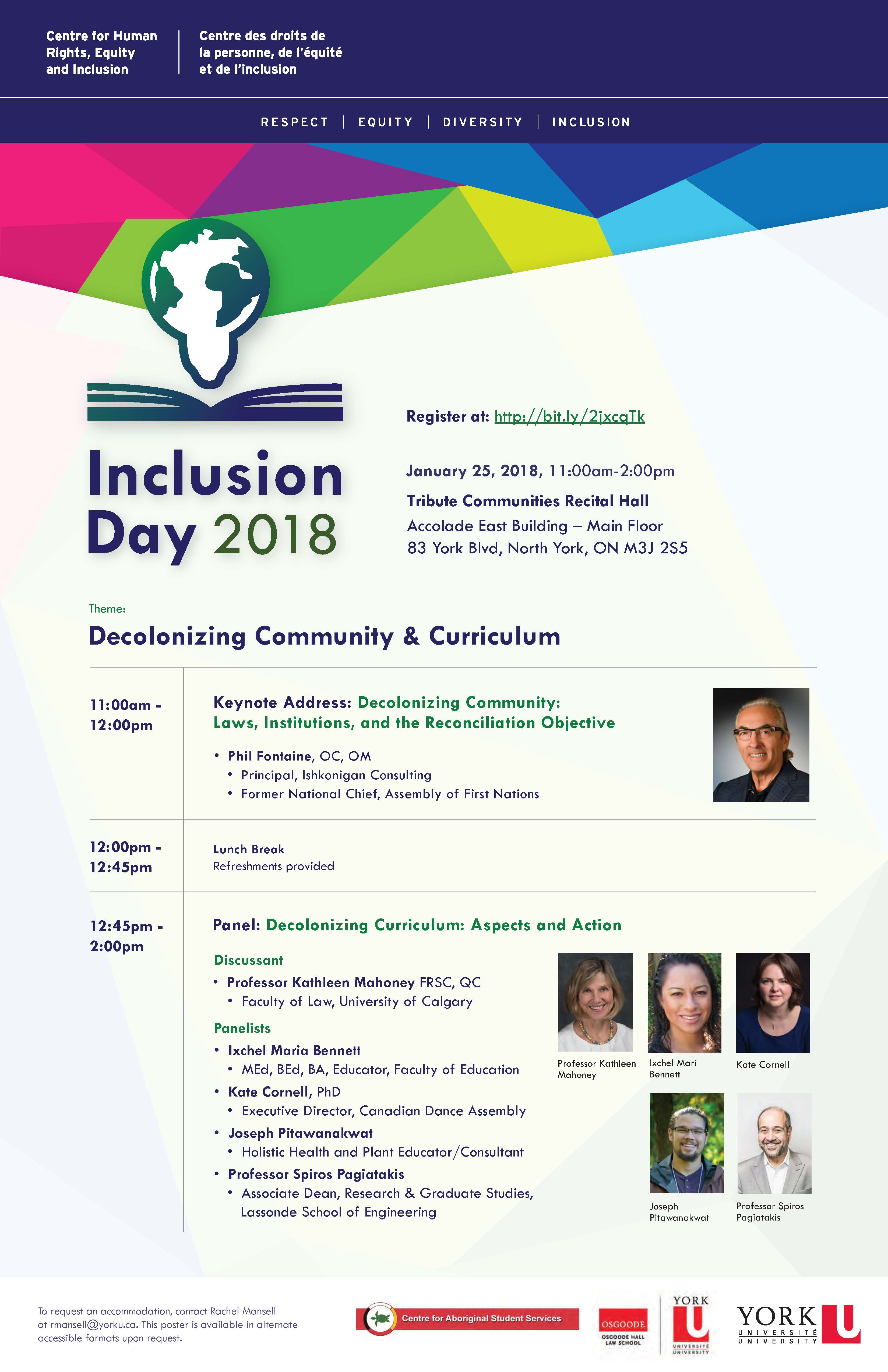 "Descriptive text: The top of the poster has a colourful banner of interlocking triangles in shades of green, yellow, blue, and purple. Overlaid on the banner is the text ""Centre for Human Rights, equity, and Inclusion. Centre es droits de la personne, de l'équité et de l'inclusion."" Under the banner is the Centre's motto of Respect, Equity, Diversity, and Inclusion. Below, on the left, is a graphic that shows a globe shaped as a lightbulb, hovering over an open book. Under the graphic is the title ""Inclusion Day 2018."" To the right of the graphic is the following text: ""Register at: http://bit.ly/2jxcqTk January 25, 2018, 11:00am to 2:00pm. Tribute Communities recital Hall. Accolodae East Building, Main Floor. 83 York Blvd, North York, ON M3J 2S5. Below this text the theme of Inclusion DAY 2018: Decolonizing Community and Curriculum. Under the theme is a table sharing information about the day's program: from 11:00am-12:00pm a Keynote Address titled ""Decolonizing Community: Laws, Institutions, and the Reconciliation Objective"" will be delivered by Phil Fontaine, OC, OM; Principal, Ishkonigan Consulting and Former National Chief, Assembly of First Nations. This line includes a portrait of Phil Fontaine. The next row indicates that from 12:00-12:45 pm there will be a lunch break, with refreshments provided. The last row indicates that, from 12:45pm-2:00pm a panel discussion on ""Decolonizing Curriculum: Aspects and Action"" will happen, with Professor Kathleen Mahoney FRSC, QC, Faculty of Law, University of Calgary acting as a discussant and with a list of the following panelists: Ixchel Maria Bennett, MEd, BEd, BA, Eucator, Faculty of Education  Kate Cornell, PhD, Executive Director, Canadian Dance Assembly Joseph Pitawanakwat, Holistic Health and Pant Educator/Consultant Professor Spiros Pagiatakis, Associate Dean, Research & Graduate Studies, Lassonde School of Engineering. On the left side of the footer there is small font text saying ""To request an accommodation, contact Rachel Mansell at rmansell@yorku.ca. This poster is available in accessible formats upon request. On the right side of the footer, logos of the Centre for Aboriginal Student Services, Osgoode Hall Law School, and York University are displayed."