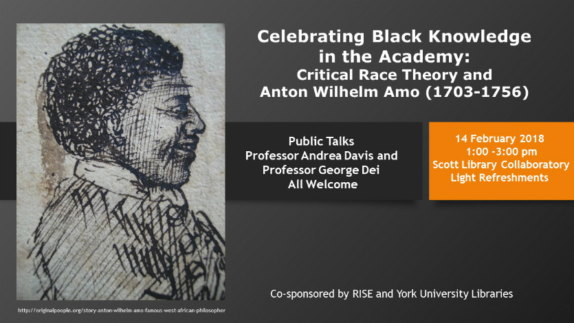 Celebrating Black Knowledge in the Academy: Critical Race Theory and Anton Wilhelm Amo (1703-1756). Public Talks: Professor Andrea David and Professor George Dei. All Welcome. 14 February 2018. Scott Library Collaboratory. Light refreshments. Co-sponsored by RISE and York University Libraries.