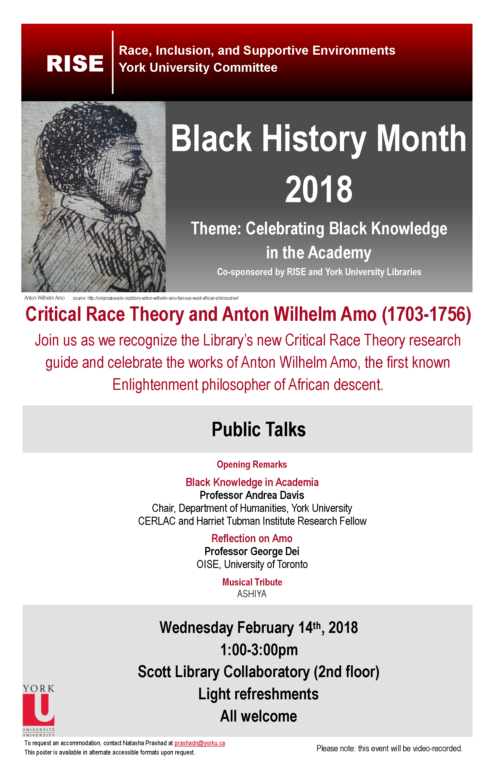 "Header: RISE: Race, Inclusion, and Supportive Environments. York University Committee. To the left, a sketch of Amo. To the right, the text ""Black History Month 2018. Theme: Celebrating Black Knowledge in the Academy. Co-sponsored by RISE and York University Libraries. Below, in red, the text: Critical Race Theory and Anton Wilhelm Amo (1703-1756). Join us as we recognize the Library's new Critical Race Theory research guide and celebrate the works of Anton Wilhelm Amo, the first known Enlightenment philosopher of African descent. Below, a title header with the text ""Public Talks"" In this section the following text: Opening re marks. Then, Black Knowledge in Academia, Professor Andrea Davis, Chair, Department of Humanities, York University. CERLAC and Harriet Tubman Institute Research Fellow. Then, Reflection on Amo, Professor George Dei, OISE, University of Toronto. Then, Musical Tribute, ASHIYA. Below, a section block with the text: Wednesday February 14th, 2018.1:00-3:00pm.Scott Library Collaboratory (2nd floor).Light refreshments.All welcome Below, in the footer on the left side is, the York University logo and the text: To request an accommodation, contact Natasha Prashad at prashadn@yorku.ca. This poster is available in alternate accessible formats upon request. On the right side of the footer is the text Please note: this event will be video-recorded."